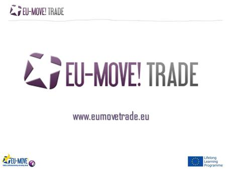 Www.eumovetrade.eu. EU-MOVE EU-Move is a quality system, which helps young people to go abroad during their study. It provides tools, instruments and.