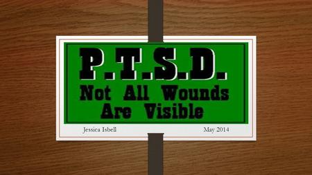 Post Traumatic Stress Disorder May 2014Jessica Isbell.