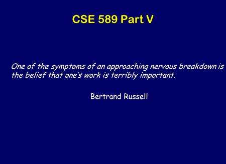 CSE 589 Part V One of the symptoms of an approaching nervous breakdown is the belief that one's work is terribly important. Bertrand Russell.