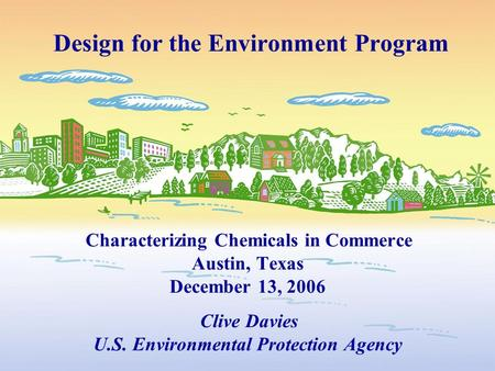 Design for the Environment Program Characterizing Chemicals in Commerce Austin, Texas December 13, 2006 Clive Davies U.S. Environmental Protection Agency.
