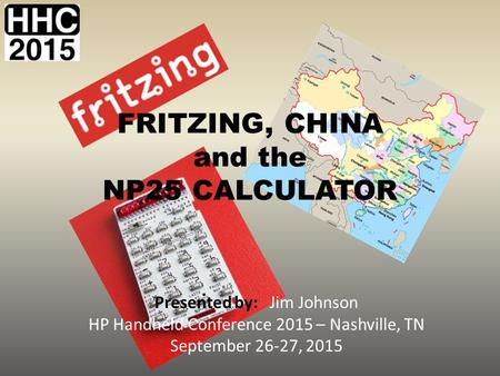 FRITZING, CHINA and the NP25 CALCULATOR Presented by: Jim Johnson HP Handheld Conference 2015 – Nashville, TN September 26-27, 2015.