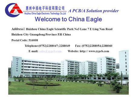 A PCB/A Solution provider Address : Huizhou China Eagle Scientific Park No3 Lane 7 E Ling Nan Road Huizhou City Guangdong Province P.R China Postal Code: