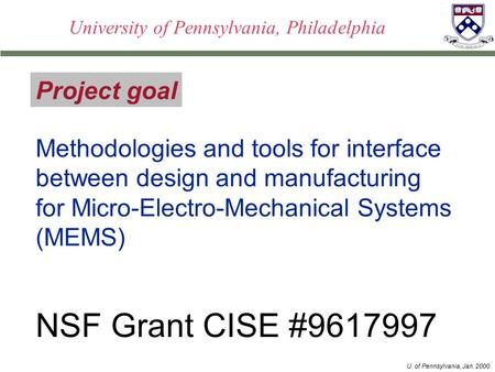 U. of Pennsylvania, Jan. 2000 University of Pennsylvania, Philadelphia Project goal Methodologies and tools for interface between design and manufacturing.