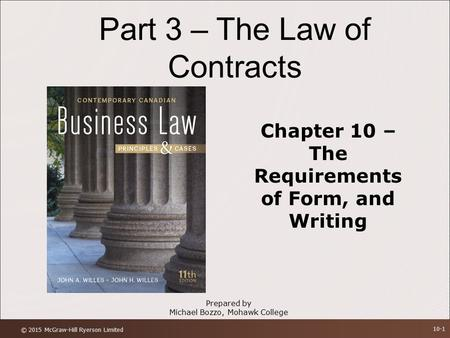 Part 3 – The Law of Contracts Chapter 10 – The Requirements of Form, and Writing Prepared by Michael Bozzo, Mohawk College © 2015 McGraw-Hill Ryerson Limited.
