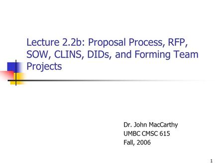 1 Lecture 2.2b: Proposal Process, RFP, SOW, CLINS, DIDs, and Forming Team Projects Dr. John MacCarthy UMBC CMSC 615 Fall, 2006.