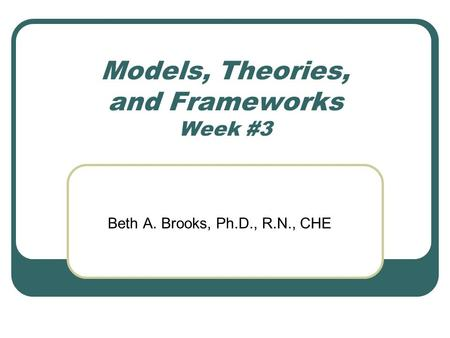 Models, Theories, and Frameworks Week #3 Beth A. Brooks, Ph.D., R.N., CHE.