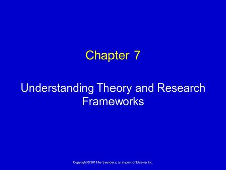 1 Copyright © 2011 by Saunders, an imprint of Elsevier Inc. Chapter 7 Understanding Theory and Research Frameworks.