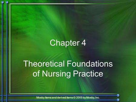 Mosby items and derived items © 2005 by Mosby, Inc. Chapter 4 Theoretical Foundations of Nursing Practice.