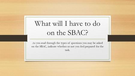 What will I have to do on the SBAC? As you read through the types of questions you may be asked on the SBAC, indicate whether or not you feel prepared.