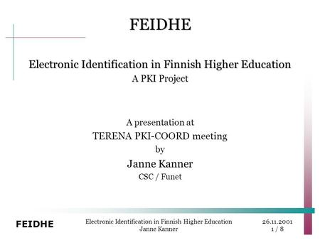 26.11.2001 1 / 8 FEIDHE Electronic Identification in Finnish Higher Education Janne Kanner FEIDHE Electronic Identification in Finnish Higher Education.