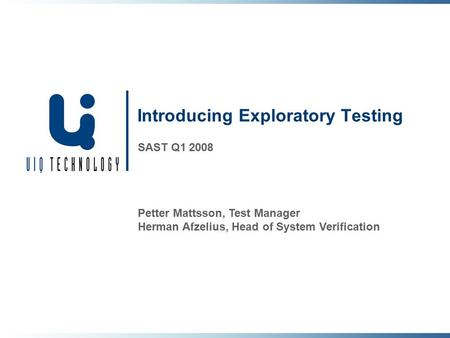 Introducing Exploratory Testing SAST Q1 2008 Petter Mattsson, Test Manager Herman Afzelius, Head of System Verification.
