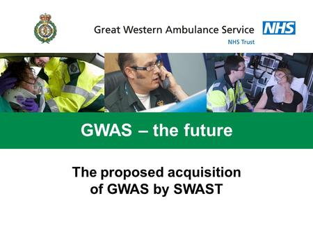 GWAS – the future The proposed acquisition of GWAS by SWAST.
