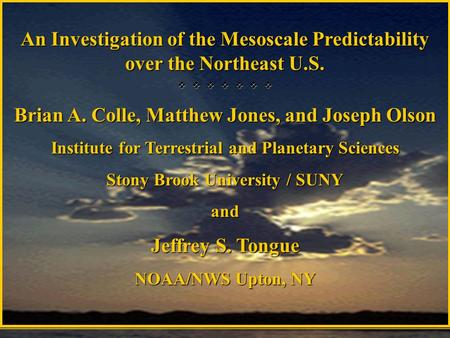 An Investigation of the Mesoscale Predictability over the Northeast U.S.        Brian A. Colle, Matthew Jones, and Joseph Olson Institute for Terrestrial.
