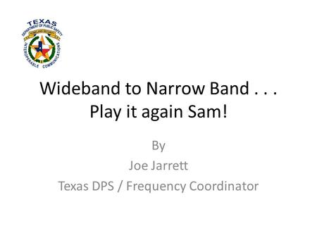 Wideband to Narrow Band... Play it again Sam! By Joe Jarrett Texas DPS / Frequency Coordinator.