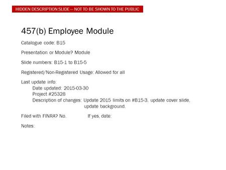 457(b) Employee Module Catalogue code: B15 Presentation or Module? Module Slide numbers: B15-1 to B15-5 Registered/Non-Registered Usage: Allowed for all.