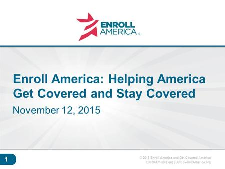 © 2015 Enroll America and Get Covered America EnrollAmerica.org | GetCoveredAmerica.org Click to edit master title style. 1 Enroll America: Helping America.