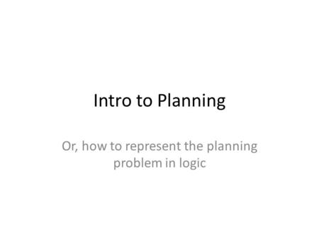 Intro to Planning Or, how to represent the planning problem in logic.