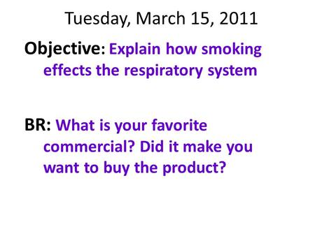 Tuesday, March 15, 2011 Objective : Explain how smoking effects the respiratory system BR: What is your favorite commercial? Did it make you want to buy.