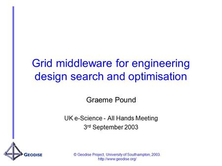 © Geodise Project, University of Southampton, 2003.  Grid middleware for engineering design search and optimisation Graeme Pound.