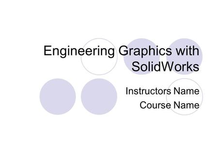 Engineering Graphics with SolidWorks Instructors Name Course Name.