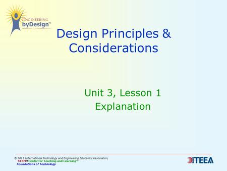 Design Principles & Considerations Unit 3, Lesson 1 Explanation © 2011 International Technology and Engineering Educators Association, STEM  Center for.