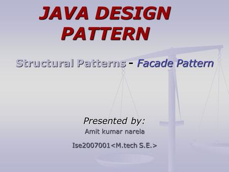 JAVA DESIGN PATTERN Structural Patterns - Facade Pattern Presented by: Amit kumar narela Ise2007001 Ise2007001.