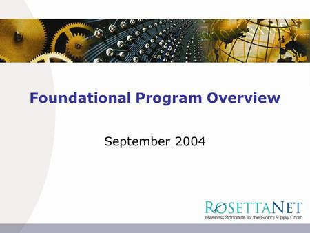 Foundational Program Overview September 2004. 2  2004 Copyright RosettaNet. RosettaNet Foundational Programs Program Overview ProgramPhase InvestigateDesignImplement.