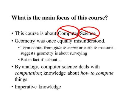 What is the main focus of this course? This course is about Computer Science Geometry was once equally misunderstood. Term comes from ghia & metra or earth.