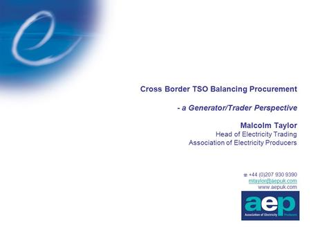 Cross Border TSO Balancing Procurement - a Generator/Trader Perspective Malcolm Taylor Head of Electricity Trading Association of Electricity Producers.