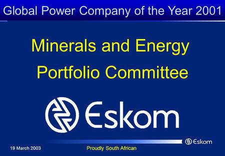 Global Power Company of the Year 2001 Proudly South African Minerals and Energy Portfolio Committee 19 March 2003.