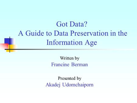 Got Data? A Guide to Data Preservation in the Information Age Written by Francine Berman Presented by Akadej Udomchaiporn.