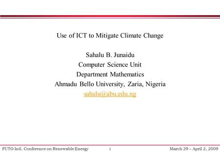 1 FUTO Intl. Conference on Renewable Energy March 29 – April 2, 2009 Use of ICT to Mitigate Climate Change Sahalu B. Junaidu Computer Science Unit Department.