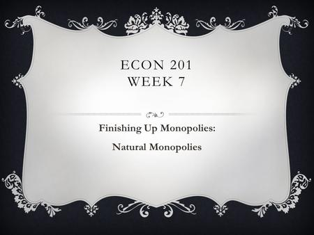 ECON 201 WEEK 7 Finishing Up Monopolies: Natural Monopolies.