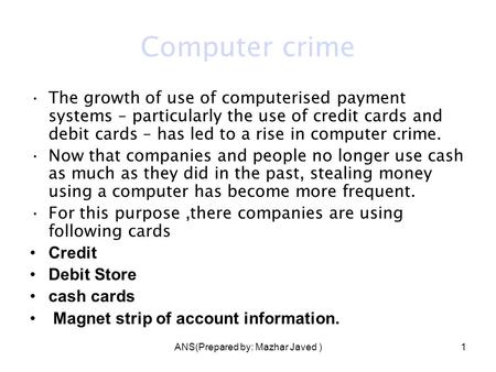 ANS(Prepared by: Mazhar Javed )1 Computer crime The growth of use of computerised payment systems – particularly the use of credit cards and debit cards.