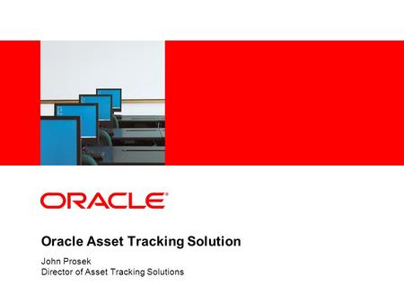 Oracle Asset Tracking Solution John Prosek Director of Asset Tracking Solutions.