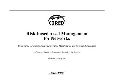 17 th International Conference on Electricity Distribution Barcelona, 13 th May 2003 Risk-based Asset Management for Networks Competitive Advantage through.