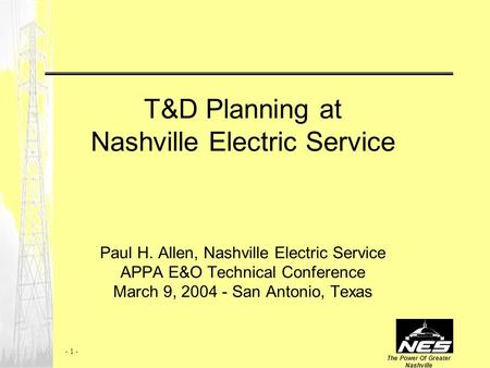 The Power Of Greater Nashville - 1 - T&D Planning at Nashville Electric Service Paul H. Allen, Nashville Electric Service APPA E&O Technical Conference.