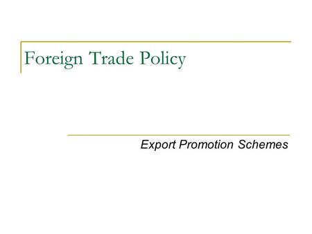 Foreign Trade Policy Export Promotion Schemes. Foreign Trade Policy, 2009-14 NCA 2 Legal Framework General Provisions regarding Import and Export Special.