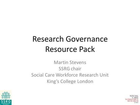 Research Governance Resource Pack Martin Stevens SSRG chair Social Care Workforce Research Unit King's College London.