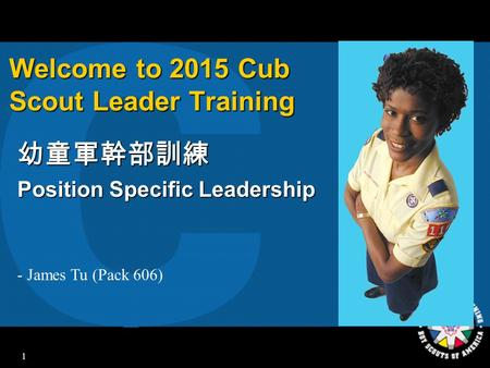 1 Welcome to 2015 Cub Scout Leader Training 幼童軍幹部訓練 Position Specific Leadership - James Tu (Pack 606)