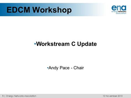 EDCM Workshop Workstream C Update Andy Pace - Chair 10 November 2010 1 | Energy Networks Association.