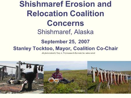 Shishmaref Erosion and Relocation Coalition Concerns Shishmaref, Alaska September 25, 2007 Stanley Tocktoo, Mayor, Coalition Co-Chair All photos taken.