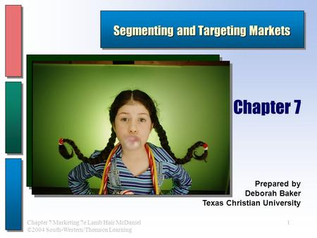 1Chapter 7 Marketing 7e Lamb Hair McDaniel ©2004 South-Western/Thomson Learning Segmenting and Targeting Markets Prepared by Deborah Baker Texas Christian.