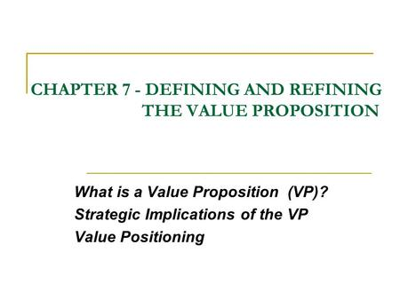 CHAPTER 7 - DEFINING AND REFINING THE VALUE PROPOSITION What is a Value Proposition (VP)? Strategic Implications of the VP Value Positioning.