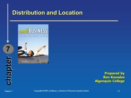 Copyright © 2007 by Nelson, a division of Thomson Canada Limited. Chapter 77-1 chapter Distribution and Location 7 7 Prepared by Ron Knowles Algonquin.