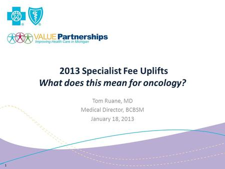 2013 Specialist Fee Uplifts What does this mean for oncology? Tom Ruane, MD Medical Director, BCBSM January 18, 2013 1.