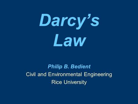 Darcy's Law Philip B. Bedient Civil and Environmental Engineering Rice University.