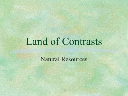 Land of Contrasts Natural Resources 1.2.