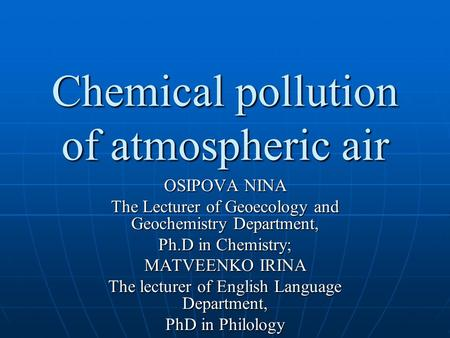 Chemical pollution of atmospheric air OSIPOVA NINA The Lecturer of Geoecology and Geochemistry Department, Ph.D in Сhemistry; MATVEENKO IRINA The lecturer.