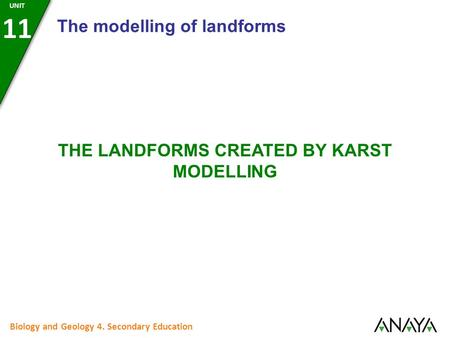 Biology and Geology 4. Secondary Education THE LANDFORMS CREATED BY KARST MODELLING The modelling of landforms UNIT 11.